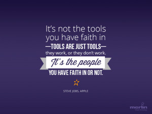 It's not the tools you have faith in–tools are just tools–they ...