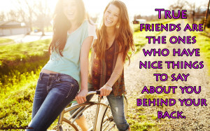 ... there True friends are the ones who have nice things to say about you