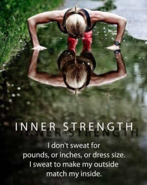 INNER STRENGTH. I don't sweat for pounds, or inches, or dress size ...