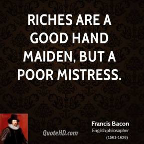 Francis Bacon - Riches are a good hand maiden, but a poor mistress.