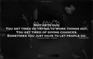 old you get tired of trying to work things out you get tired of giving ...