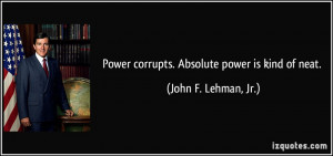 Power corrupts. Absolute power is kind of neat. - John F. Lehman, Jr.