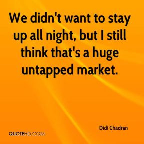... to stay up all night, but I still think that's a huge untapped market