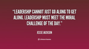 Leadership cannot just go along to get along. Leadership must meet the ...