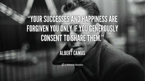 Your successes and happiness are forgiven you only if you generously ...