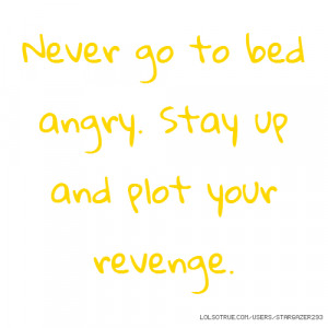 Never go to bed angry. Stay up and plot your revenge.