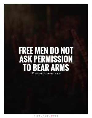 Free men do not ask permission to bear arms Picture Quote #1