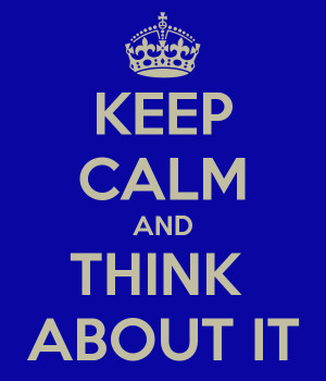 KEEP CALM AND THINK ABOUT IT