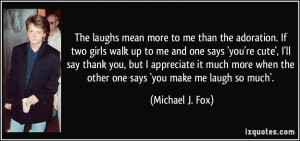laughs mean more to me than the adoration. If two girls walk up to me ...