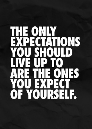 The only expectations you should live up to are the ones you expect of ...