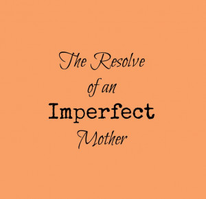 The resolve of an imperfect mother. Encouragement for the weary mom.