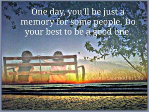One day, you will be just a memory for some people. Do your best to be ...
