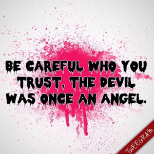 Be careful who you trust, the Devil was once an angel. Try now # ...
