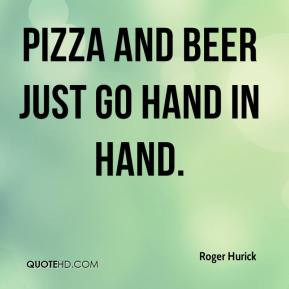 Roger Hurick - Pizza and beer just go hand in hand.