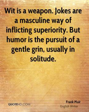 Wit is a weapon. Jokes are a masculine way of inflicting superiority ...