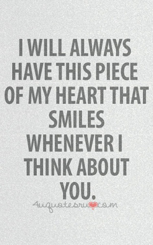 ... have this piece of my heart that smiles whenever I think about you