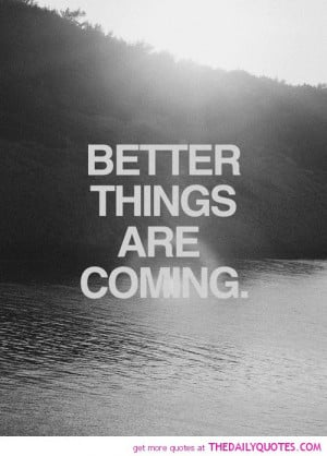 bettter-things-are-coming-quote-motivational-quotes-sayings-pics.jpg
