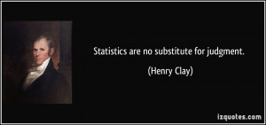 Statistics are no substitute for judgment. - Henry Clay