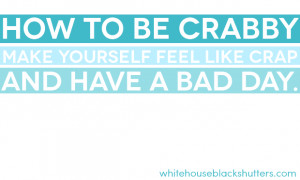 how to be crabby, make yourself feel like crap, and have a bad day ...