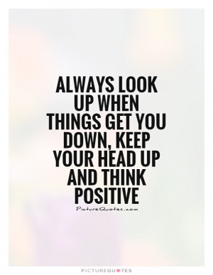 ... look up when things get you down, keep your head up and think positive