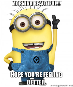 Morning Beautiful!!! Hope you're feeling better. - Despicable Me ...