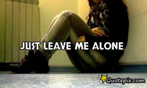 Leave Me Alone Quotes And Sayings Just leave me alone