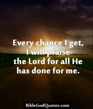 Every chance i get i will praise the lord for all he has done for me