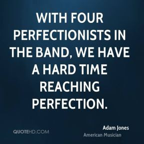Adam Jones - With four perfectionists in the band, we have a hard time ...