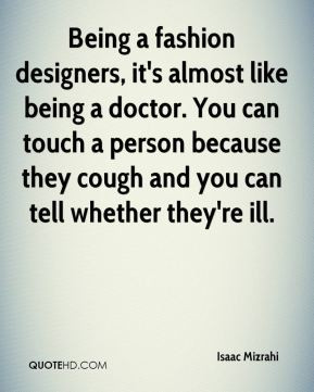 Isaac Mizrahi - Being a fashion designers, it's almost like being a ...