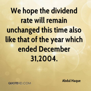 We hope the dividend rate will remain unchanged this time also like ...