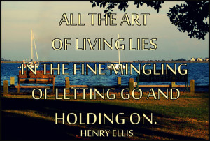 All the art of living lies in a fine mingling of letting go and ...