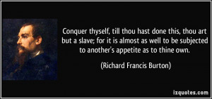 Conquer thyself, till thou hast done this, thou art but a slave; for ...