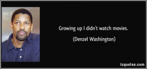 Growing up I didn't watch movies. - Denzel Washington