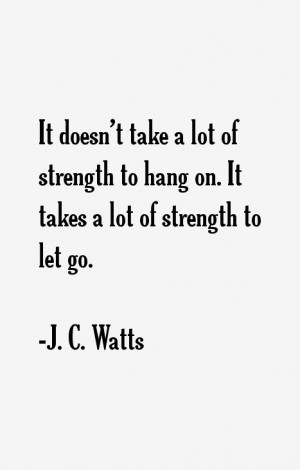 ... lot of strength to hang on. It takes a lot of strength to let go