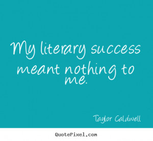 ... quotes about success - My literary success meant nothing to me