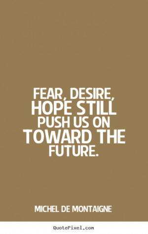 ... quotes - Fear, desire, hope still push us on toward the future