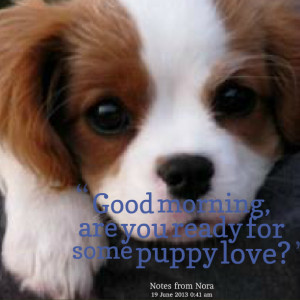 Quotes Picture: good morning, are you ready for some puppy love?
