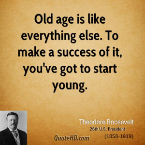 theodore-roosevelt-age-quotes-old-age-is-like-everything-else-to-make ...