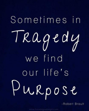 Sometimes in tragedy we find our life's purpose.