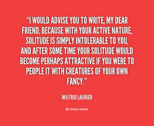 would advise you to write, my dear friend, because with your active ...