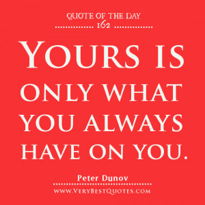 Contentment quotes, Quote Of The Day, Yours is only what you always ...