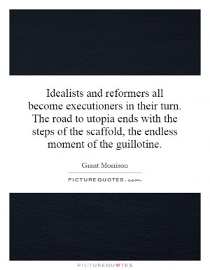 Idealists and reformers all become executioners in their turn. The ...