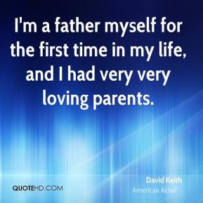 David Keith - I'm a father myself for the first time in my life, and I ...