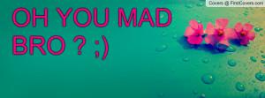 oh_you_mad_bro-40758.jpg?i