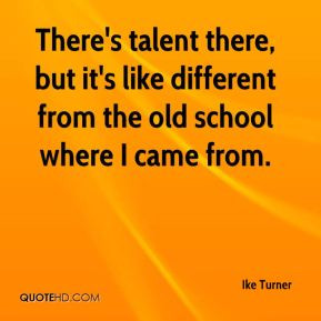 Ike Turner - There's talent there, but it's like different from the ...