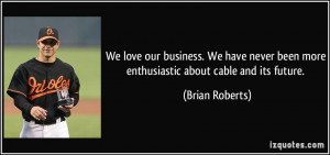 We love our business. We have never been more enthusiastic about cable ...