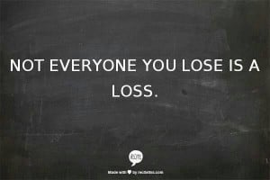 Not everyone you lose is a loss.