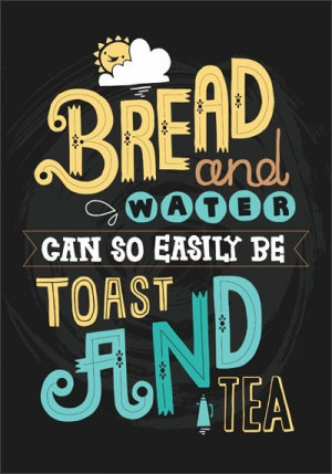 bread and water can so easily be toast and tea