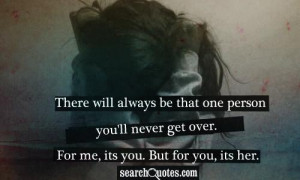... person you'll never get over. For me, its you. But for you, its her