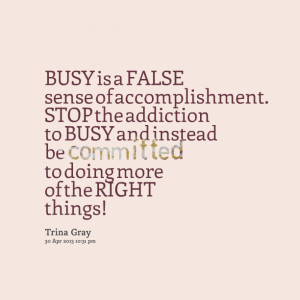 Quotes Picture: busy is a false sense of accomplishment stop the ...